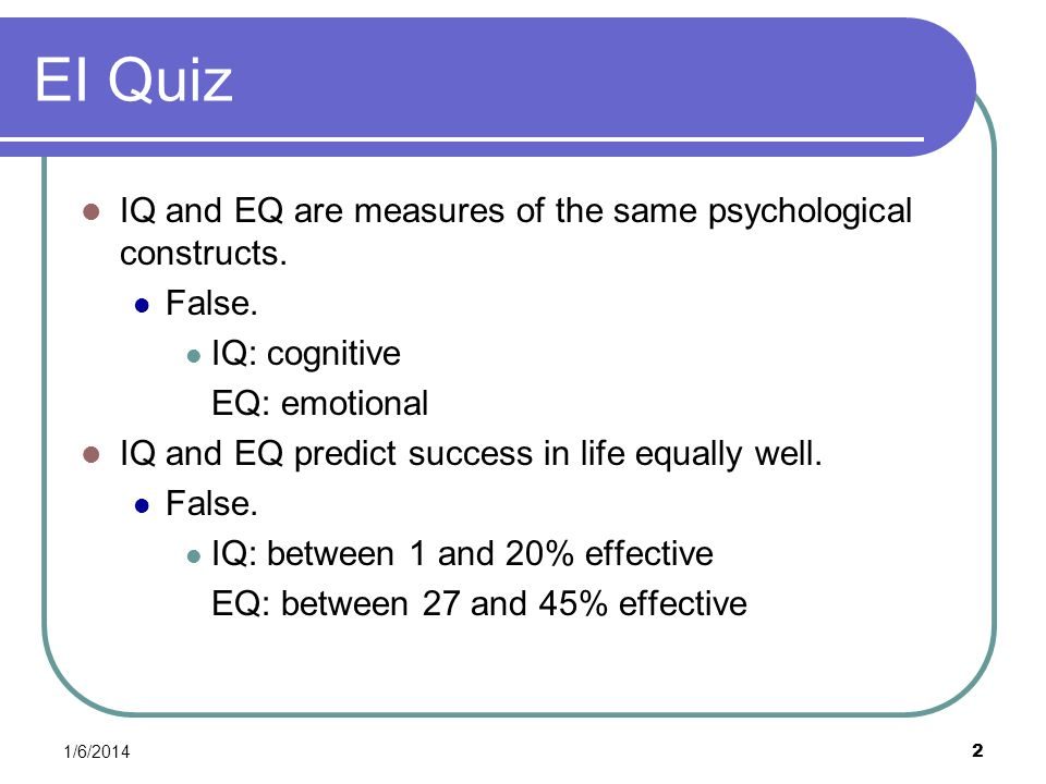 EI Quiz IQ and EQ are measures of the same psychological constructs.