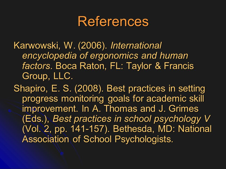References Karwowski, W. (2006). International encyclopedia of ergonomics and human factors. Boca Raton, FL: Taylor & Francis Group, LLC.