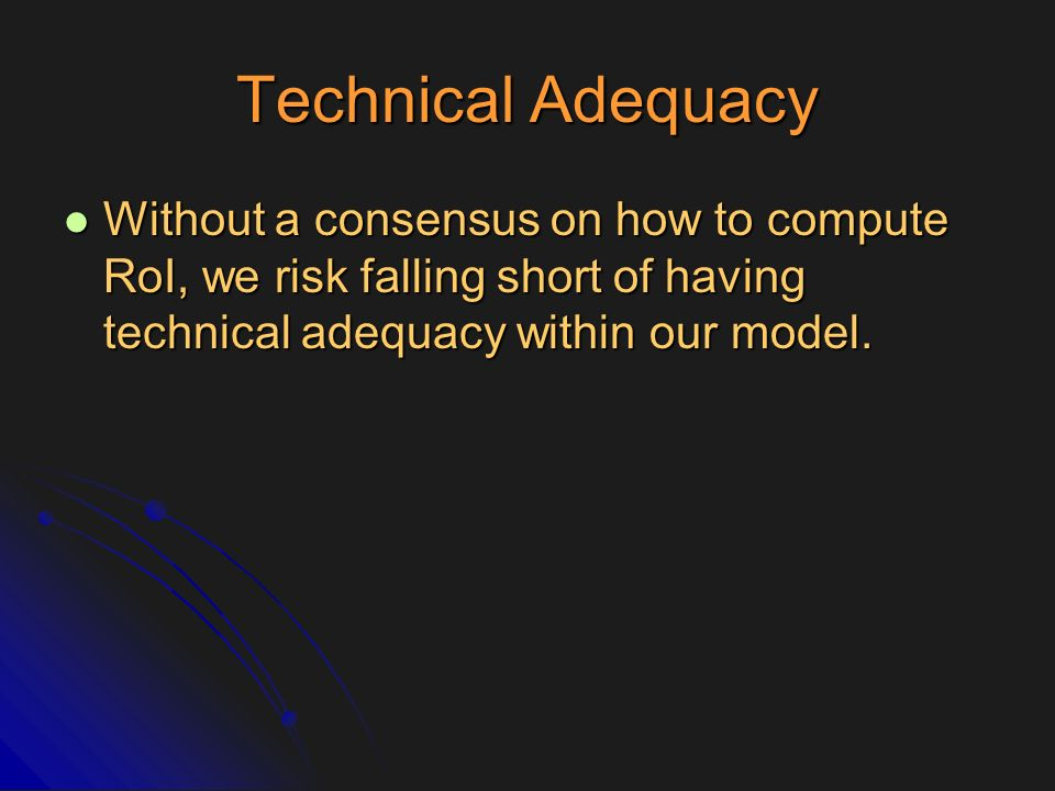 Technical Adequacy Without a consensus on how to compute RoI, we risk falling short of having technical adequacy within our model.
