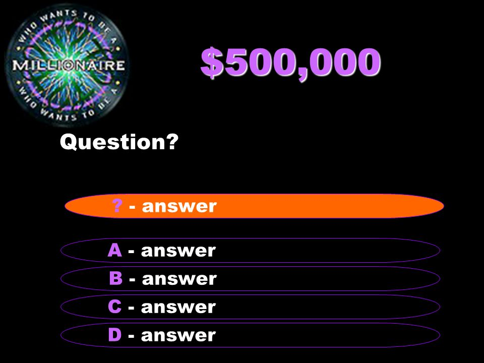 $500,000 Question - answer A - answer B - answer C - answer