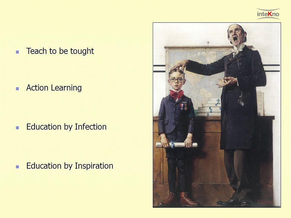 Teach to be tought Action Learning Education by Infection Education by Inspiration