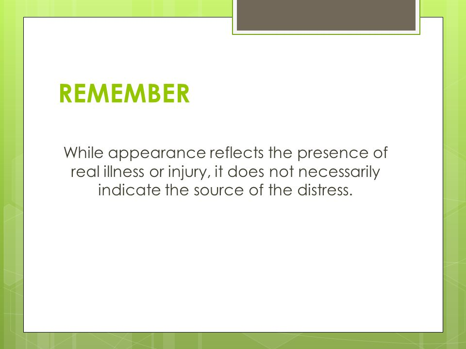 REMEMBER While appearance reflects the presence of real illness or injury, it does not necessarily indicate the source of the distress.