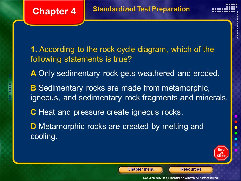 Chapter 4 Standardized Test Preparation. 1. According to the rock cycle diagram, which of the following statements is true