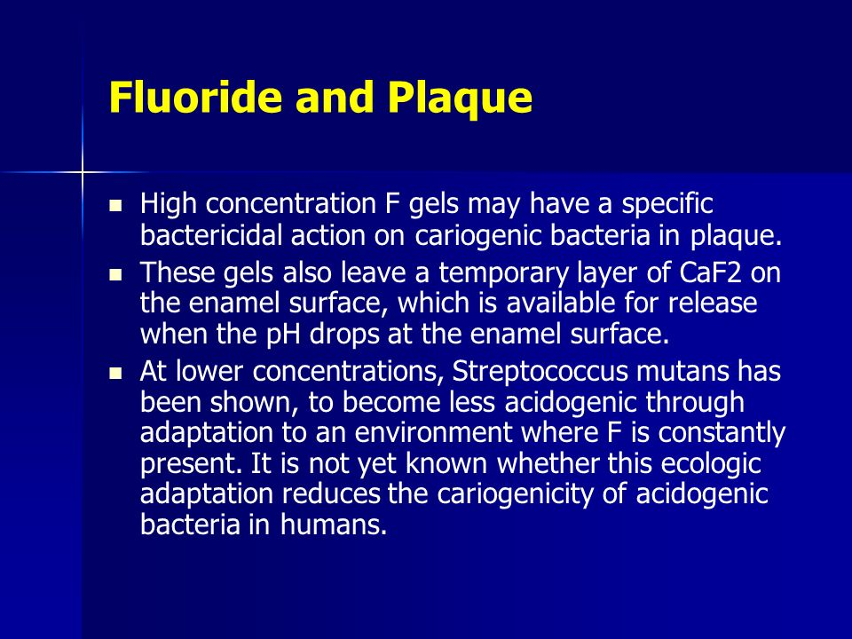 Fluoride and Plaque High ­concentration F gels may have a specific bactericidal action on cariogenic bacteria in plaque.