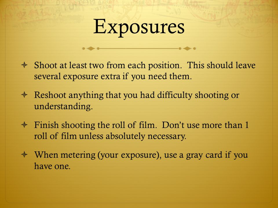 Exposures Shoot at least two from each position. This should leave several exposure extra if you need them.