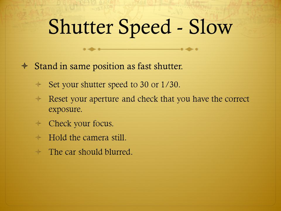 Shutter Speed - Slow Stand in same position as fast shutter.