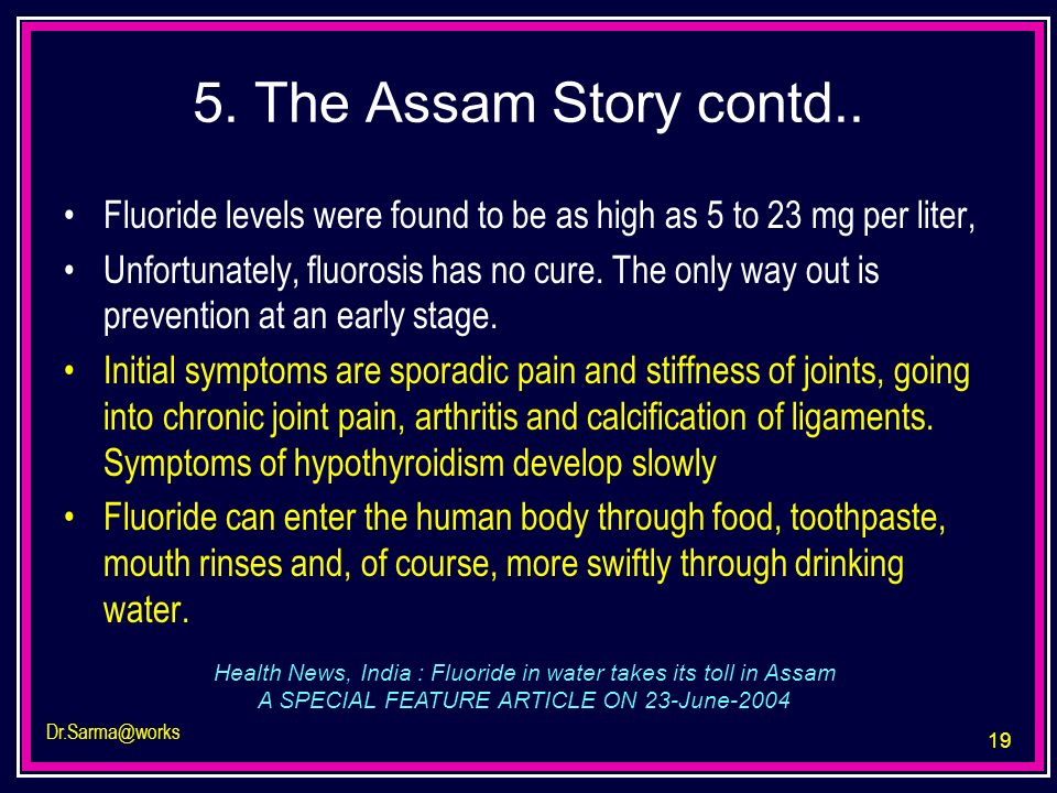 5. The Assam Story contd.. Fluoride levels were found to be as high as 5 to 23 mg per liter,
