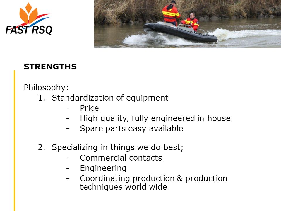 STRENGTHS Philosophy: Standardization of equipment. Price. High quality, fully engineered in house.
