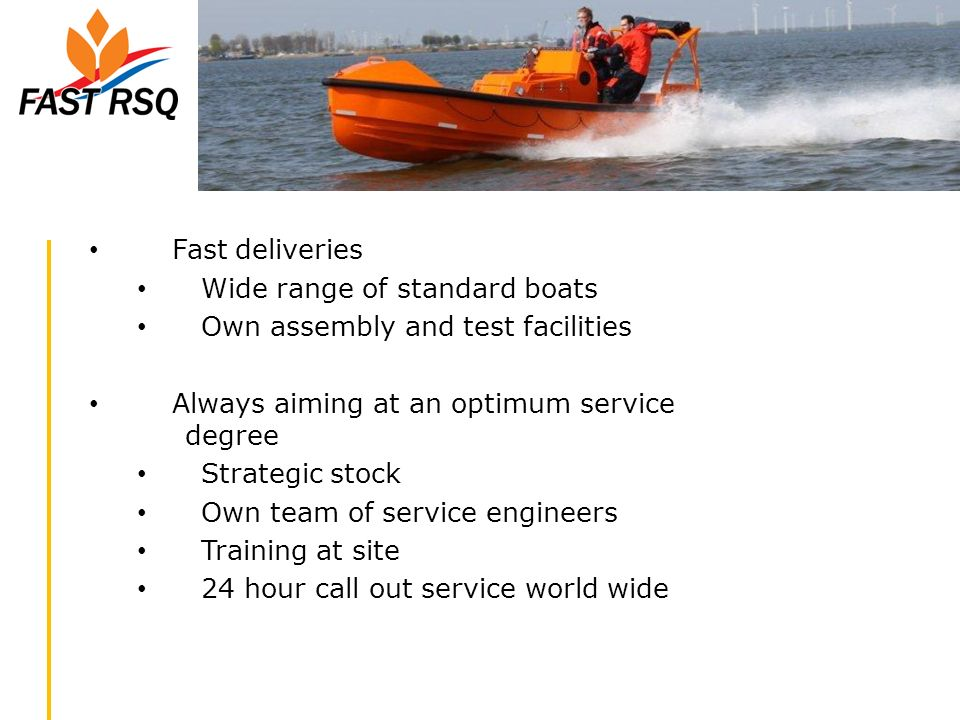 Fast deliveries Wide range of standard boats. Own assembly and test facilities. Always aiming at an optimum service degree.