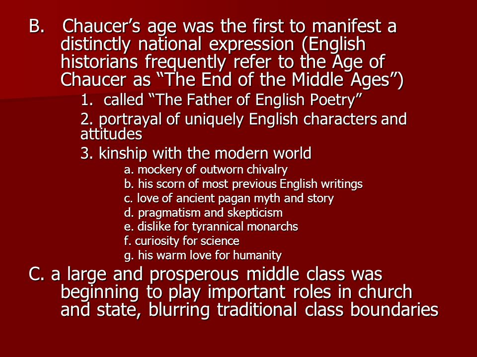 B. Chaucer's age was the first to manifest a distinctly national expression (English historians frequently refer to the Age of Chaucer as The End of the Middle Ages )