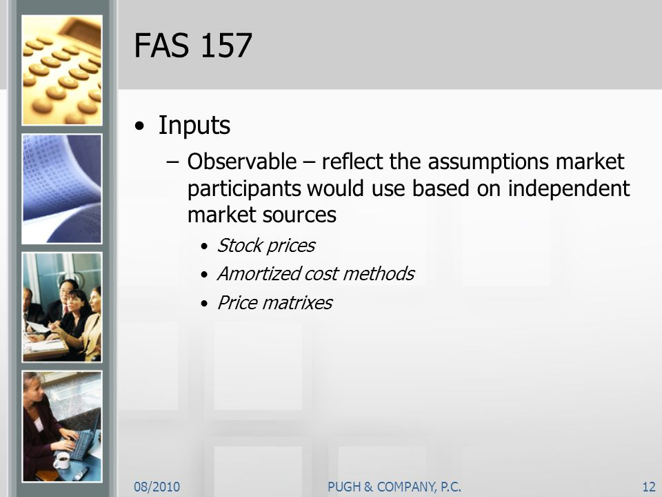 FAS 157 Inputs. Observable – reflect the assumptions market participants would use based on independent market sources.