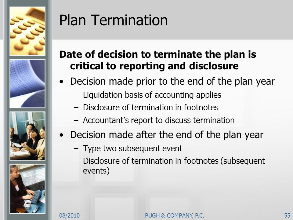 Plan Termination Date of decision to terminate the plan is critical to reporting and disclosure. Decision made prior to the end of the plan year.