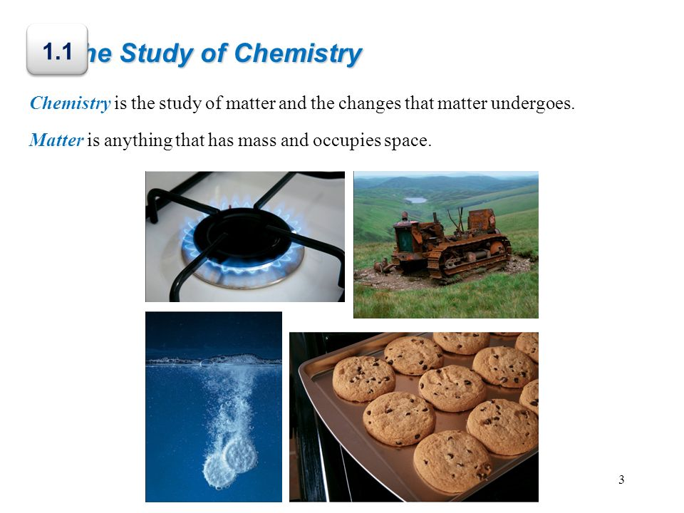 The Study of Chemistry 1.1. Chemistry is the study of matter and the changes that matter undergoes.
