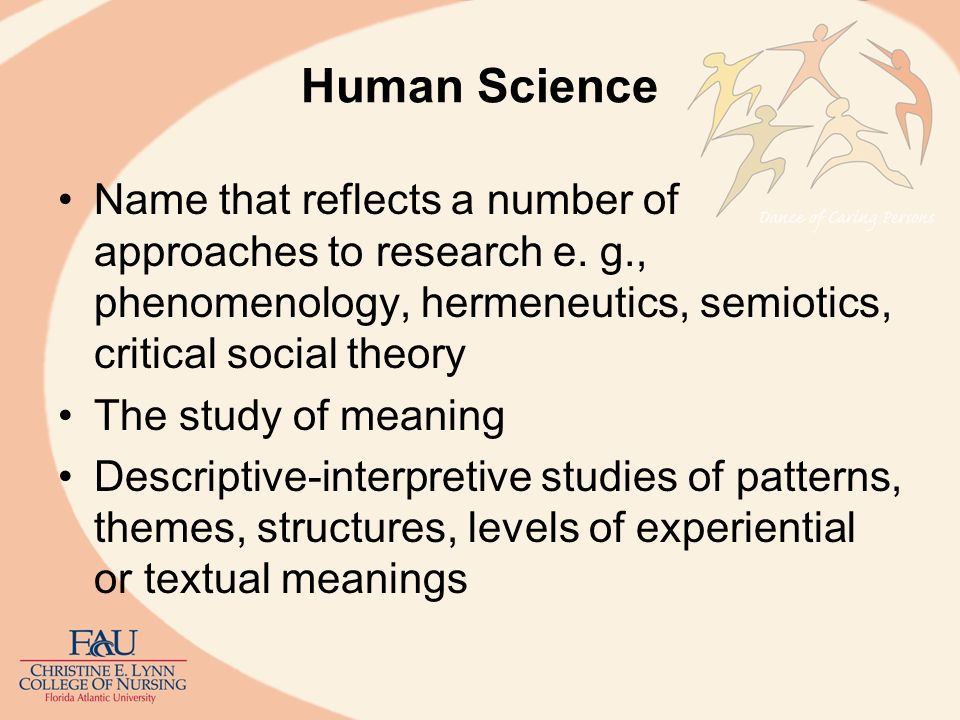 Human Science Name that reflects a number of approaches to research e. g., phenomenology, hermeneutics, semiotics, critical social theory.