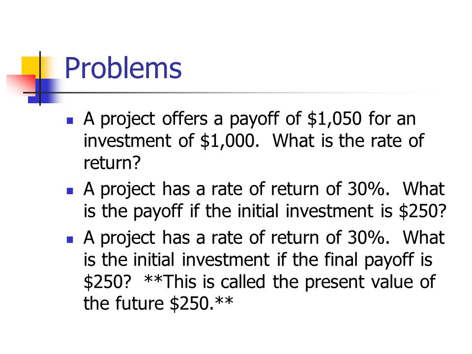 Problems A project offers a payoff of $1,050 for an investment of $1,000. What is the rate of return