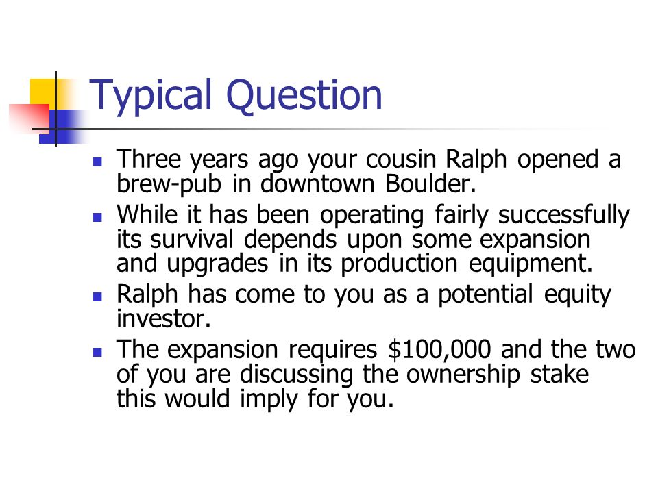 Typical Question Three years ago your cousin Ralph opened a brew-pub in downtown Boulder.