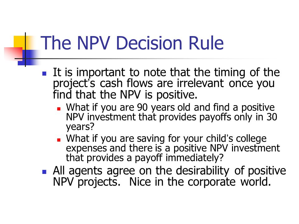 The NPV Decision Rule It is important to note that the timing of the project's cash flows are irrelevant once you find that the NPV is positive.