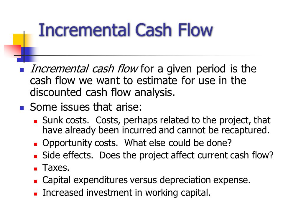 Incremental Cash Flow Incremental cash flow for a given period is the cash flow we want to estimate for use in the discounted cash flow analysis.