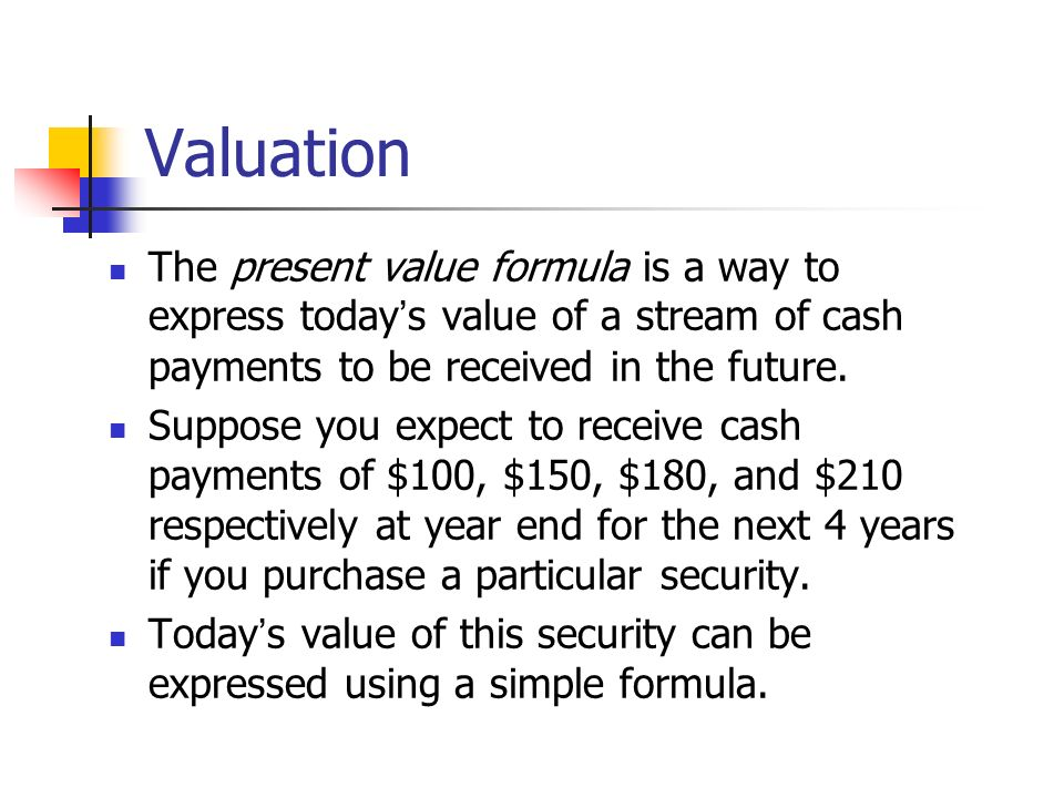 Valuation The present value formula is a way to express today's value of a stream of cash payments to be received in the future.