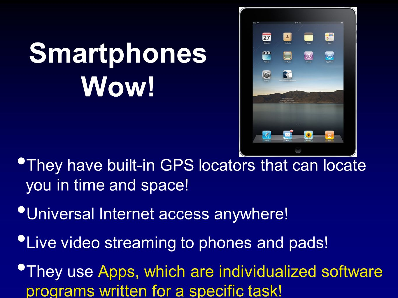 Smartphones Wow! They have built-in GPS locators that can locate you in time and space! Universal Internet access anywhere!