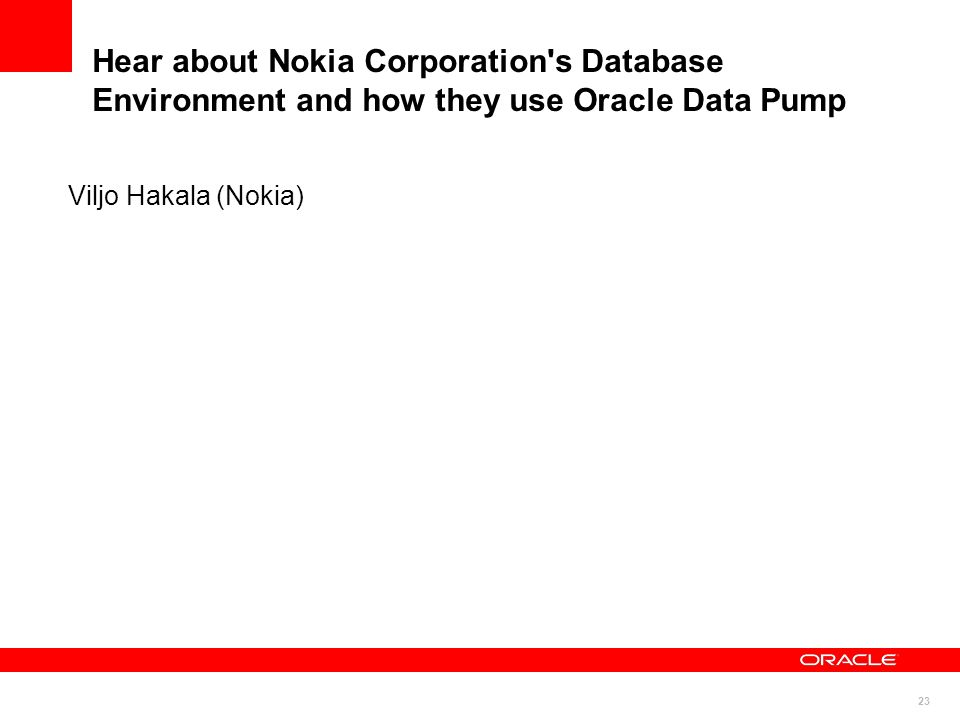 Hear about Nokia Corporation s Database Environment and how they use Oracle Data Pump