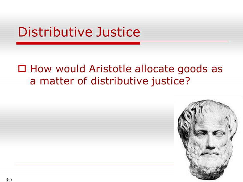 Distributive Justice How would Aristotle allocate goods as a matter of distributive justice
