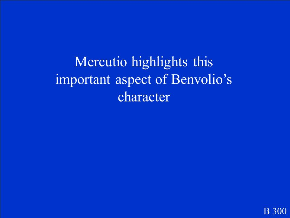 Mercutio highlights this important aspect of Benvolio's character