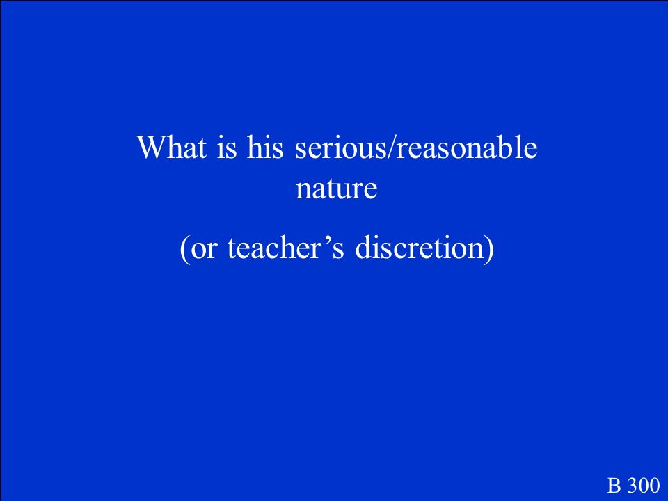 What is his serious/reasonable nature (or teacher's discretion)