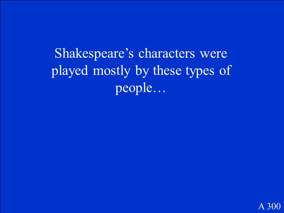 Shakespeare's characters were played mostly by these types of people…