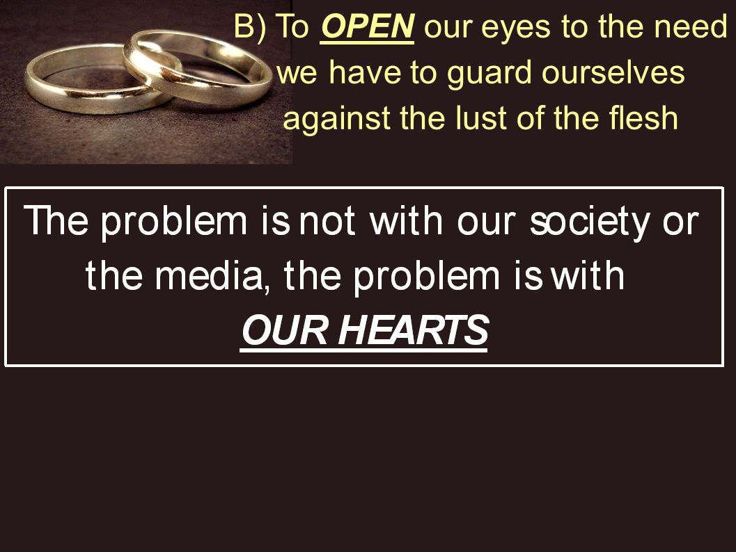 B) To OPEN our eyes to the need we have to guard ourselves against the lust of the flesh
