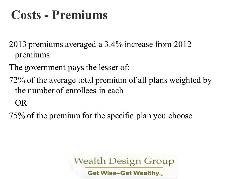 Costs - Premiums 2013 premiums averaged a 3.4% increase from 2012 premiums. The government pays the lesser of: