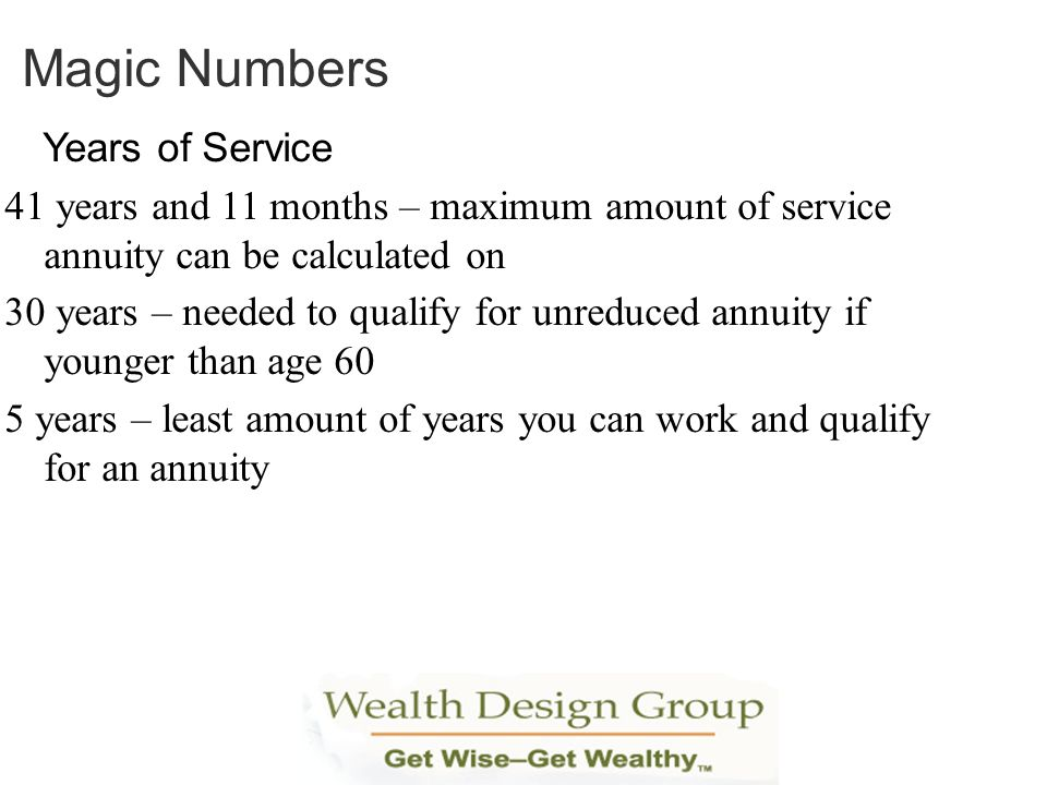 Magic Numbers Years of Service. 41 years and 11 months – maximum amount of service annuity can be calculated on.