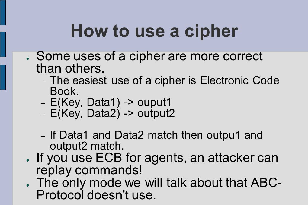 How to use a cipher Some uses of a cipher are more correct than others. The easiest use of a cipher is Electronic Code Book.
