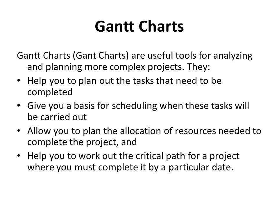 Gantt Charts Gantt Charts (Gant Charts) are useful tools for analyzing and planning more complex projects. They: