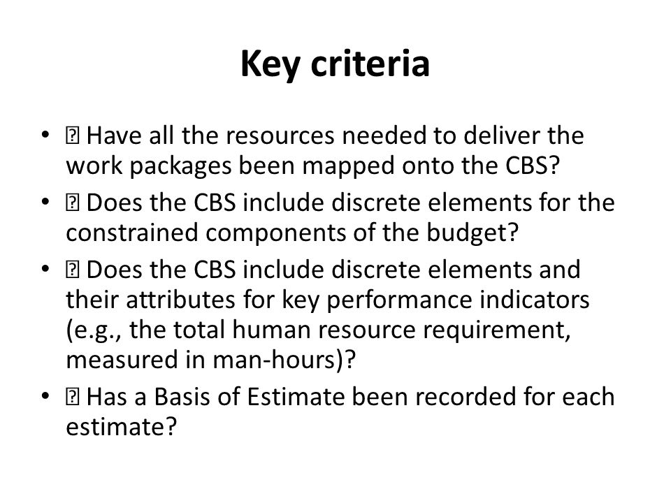 Key criteria  Have all the resources needed to deliver the work packages been mapped onto the CBS