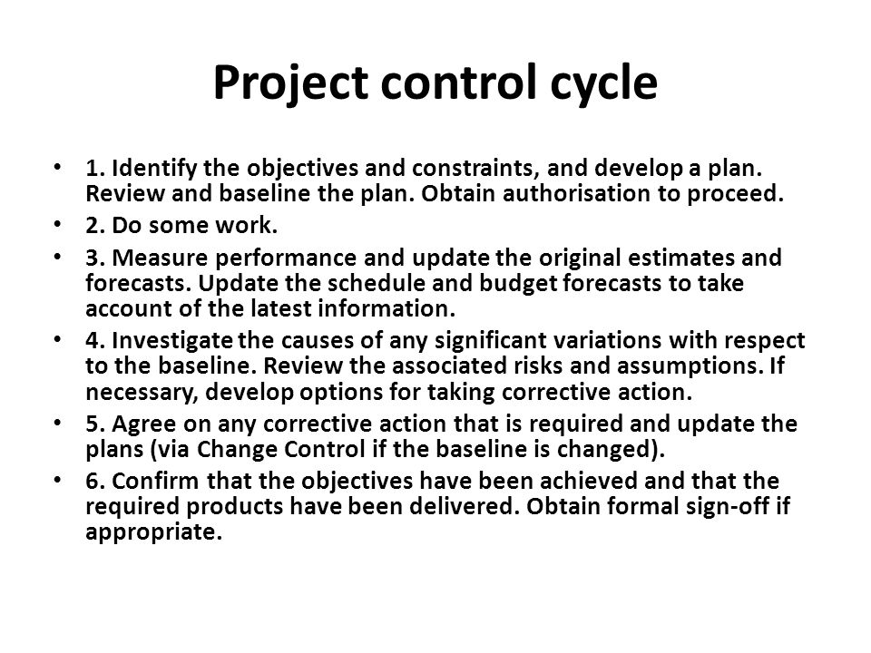 Project control cycle 1. Identify the objectives and constraints, and develop a plan. Review and baseline the plan. Obtain authorisation to proceed.