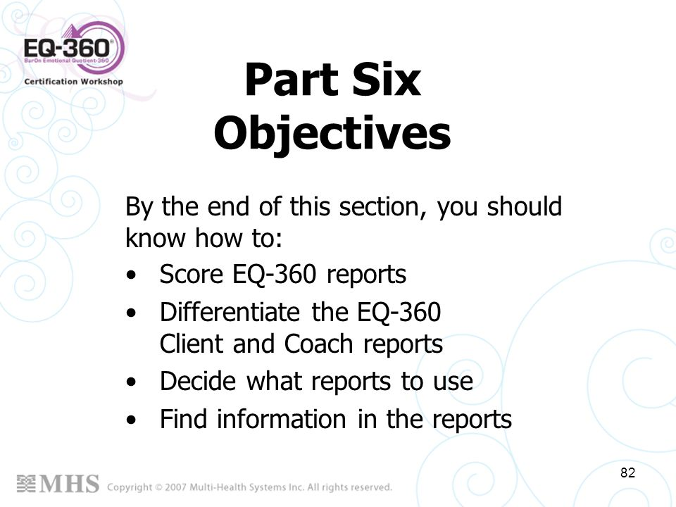 Part Six Objectives By the end of this section, you should know how to: Score EQ-360 reports. Differentiate the EQ-360 Client and Coach reports.