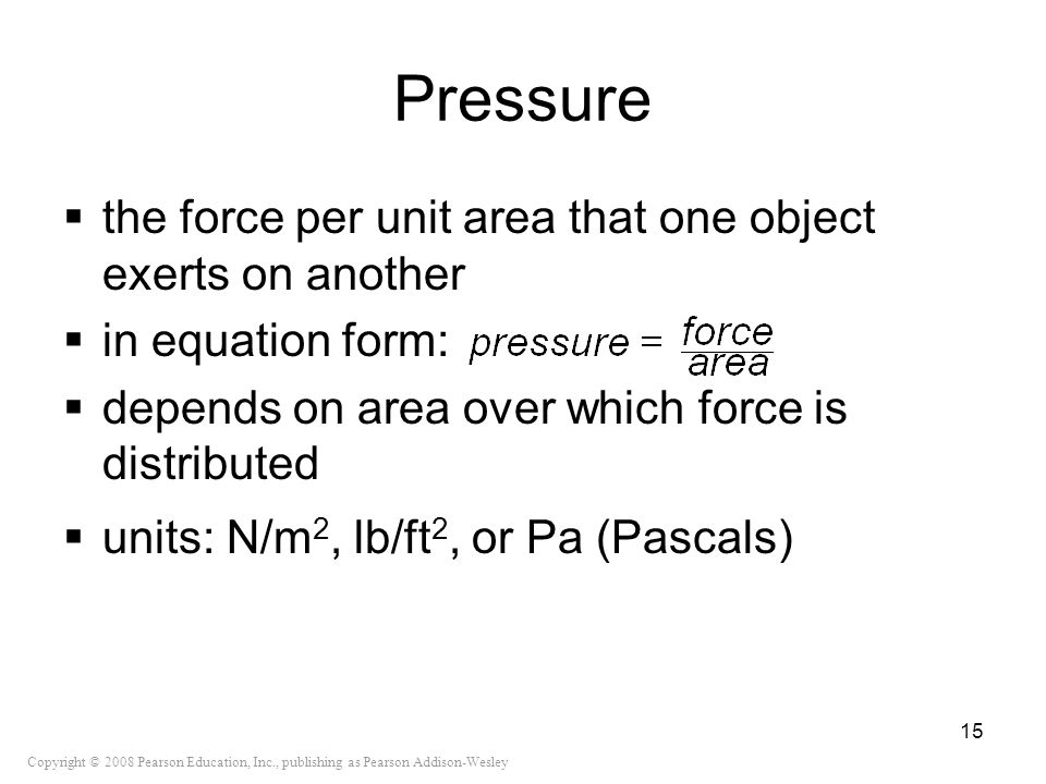 Pressure the force per unit area that one object exerts on another