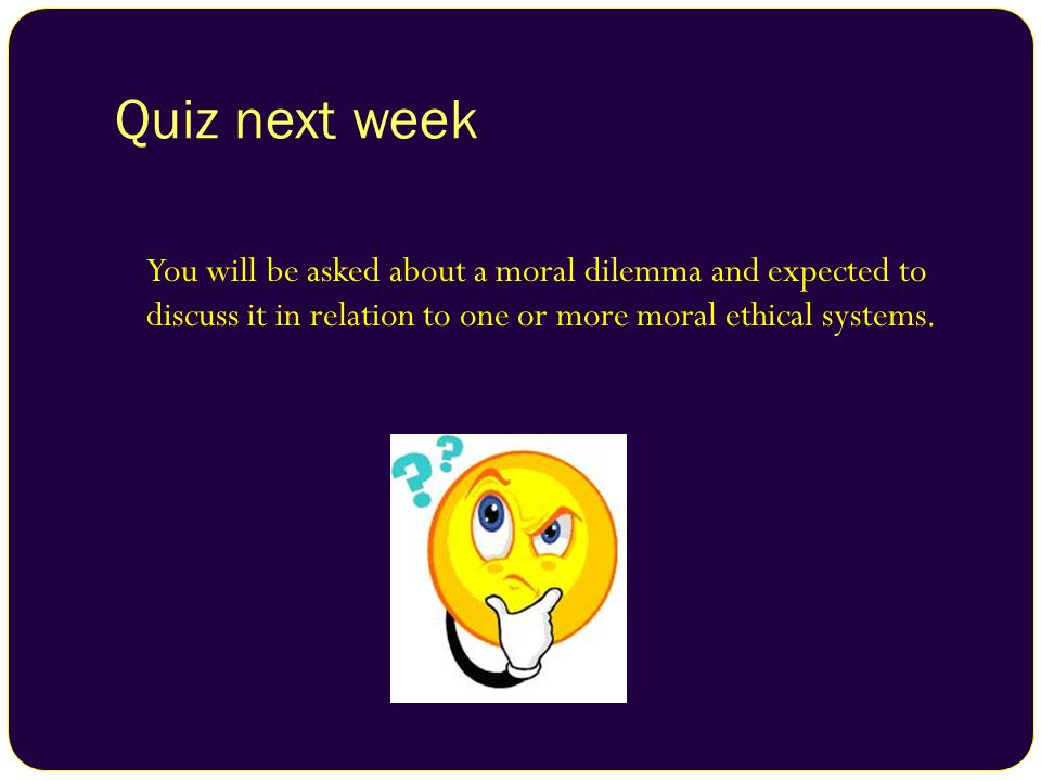 Quiz next week You will be asked about a moral dilemma and expected to discuss it in relation to one or more moral ethical systems.