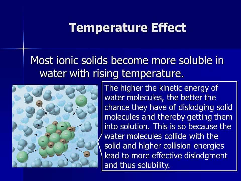 Temperature Effect Most ionic solids become more soluble in water with rising temperature.