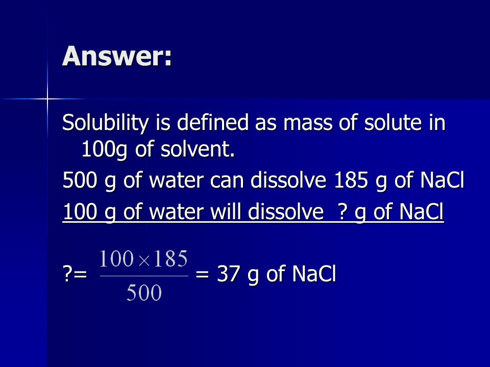 Answer: Solubility is defined as mass of solute in 100g of solvent.