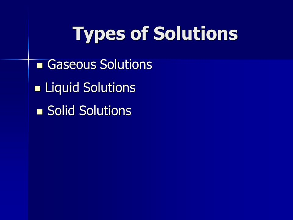 Types of Solutions Gaseous Solutions Liquid Solutions Solid Solutions