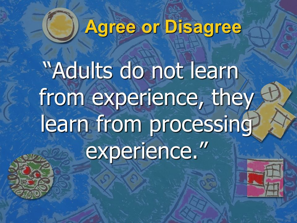 Agree or Disagree Adults do not learn from experience, they learn from processing experience.