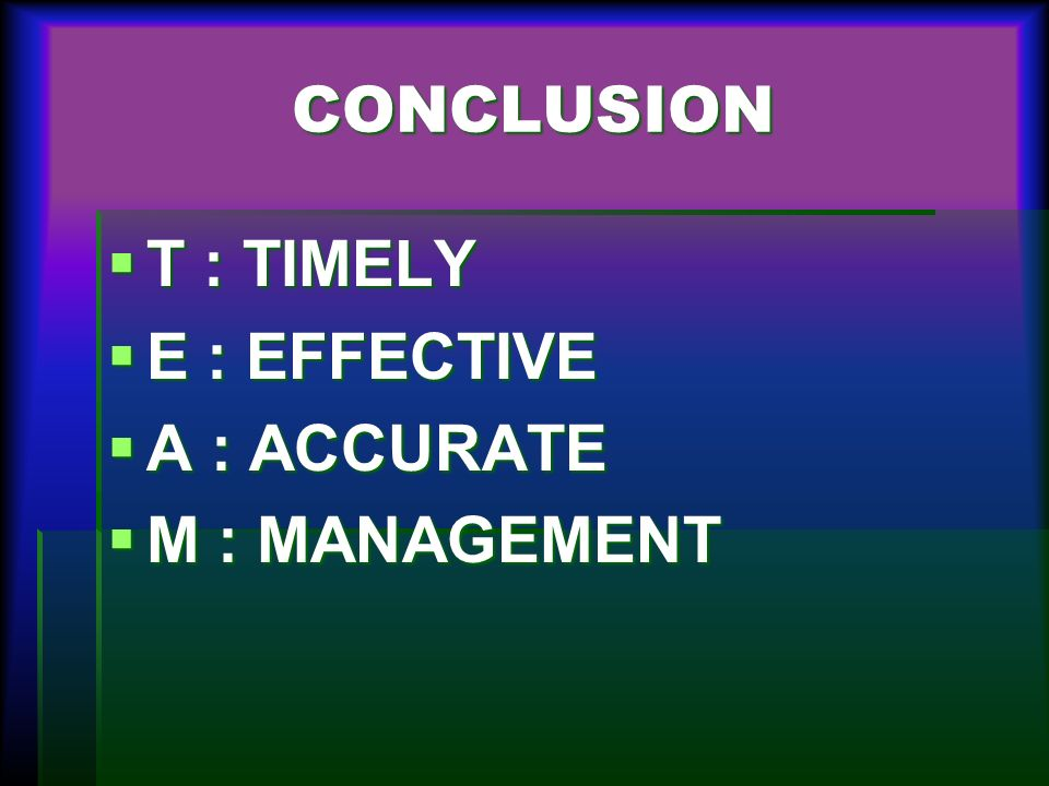 CONCLUSION T : TIMELY E : EFFECTIVE A : ACCURATE M : MANAGEMENT