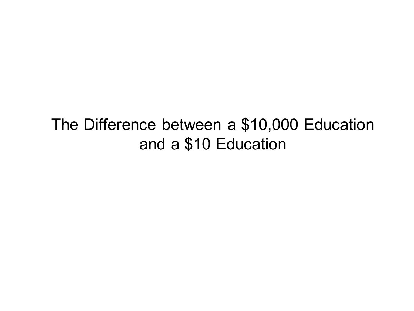 The Difference between a $10,000 Education and a $10 Education