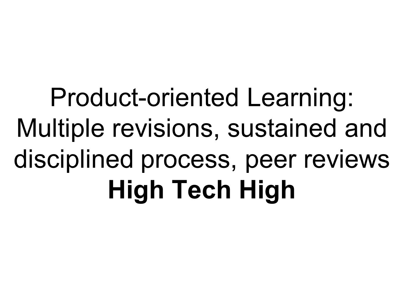 Product-oriented Learning: Multiple revisions, sustained and disciplined process, peer reviews High Tech High