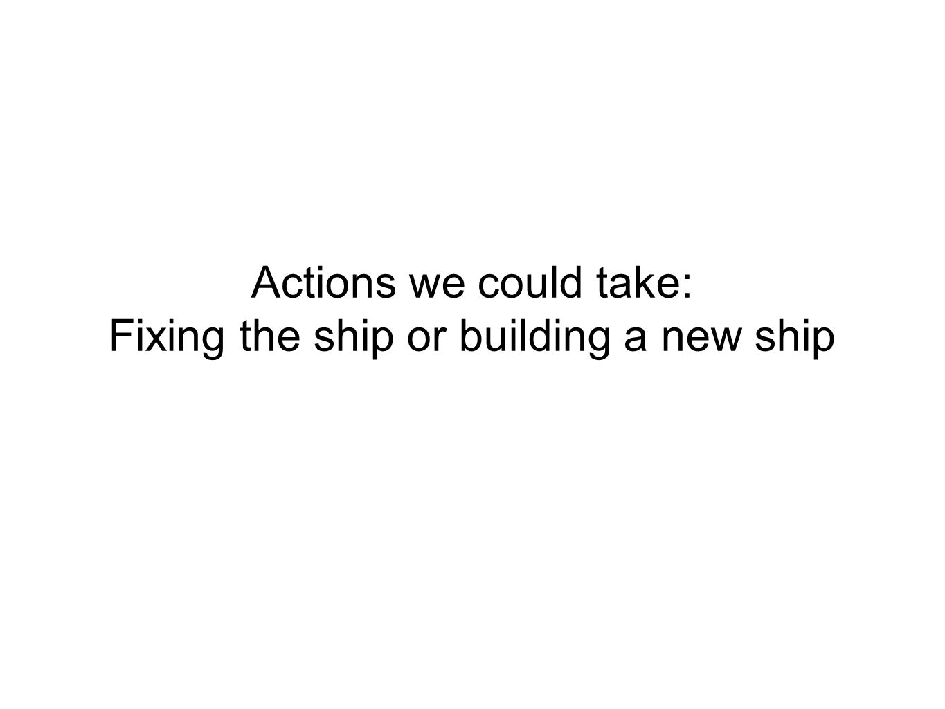 Actions we could take: Fixing the ship or building a new ship