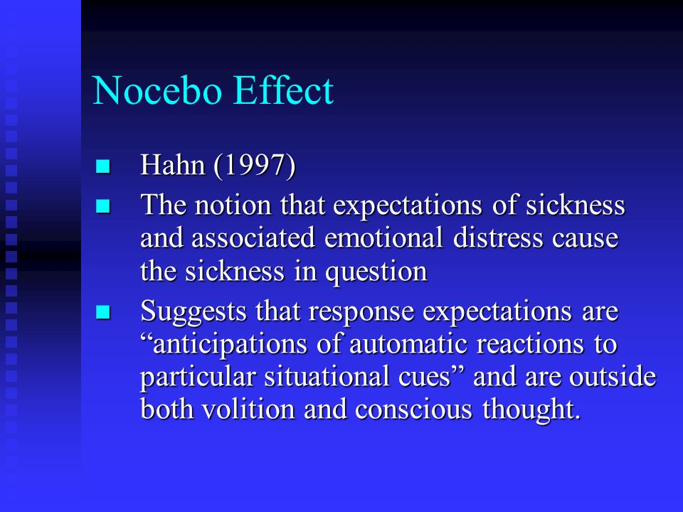 Nocebo Effect Hahn (1997) The notion that expectations of sickness and associated emotional distress cause the sickness in question.