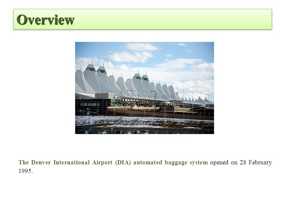 Overview The Denver International Airport (DIA) automated baggage system opened on 28 February