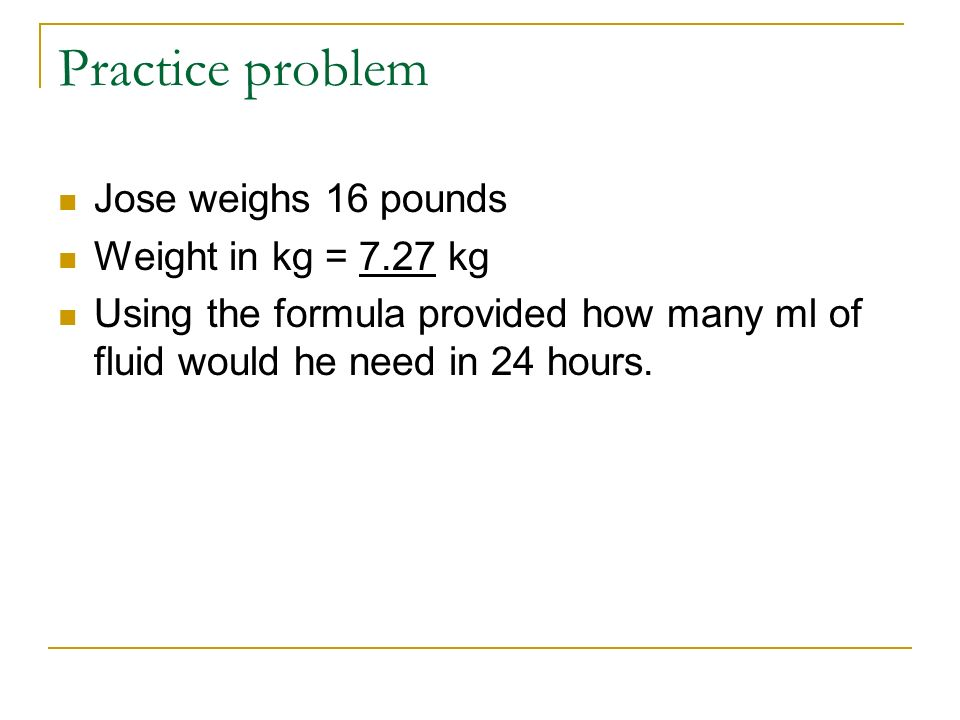 Practice problem Jose weighs 16 pounds Weight in kg = 7.27 kg